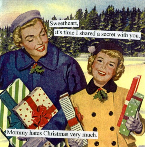 Sweetheart, it's time I shared a secret with you. Mommy hates Christmas very much.