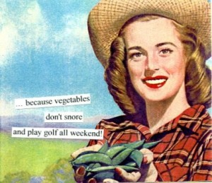 ... because vegetables don't snore and play golf all weekend!