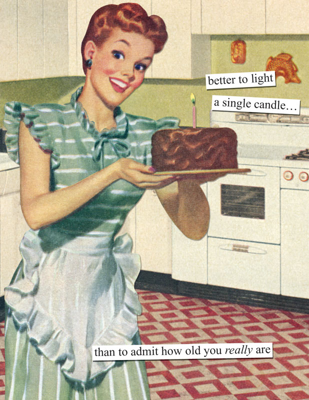 better to light a single candle than to admit who old you really – Anne Taintor Birthday Cards