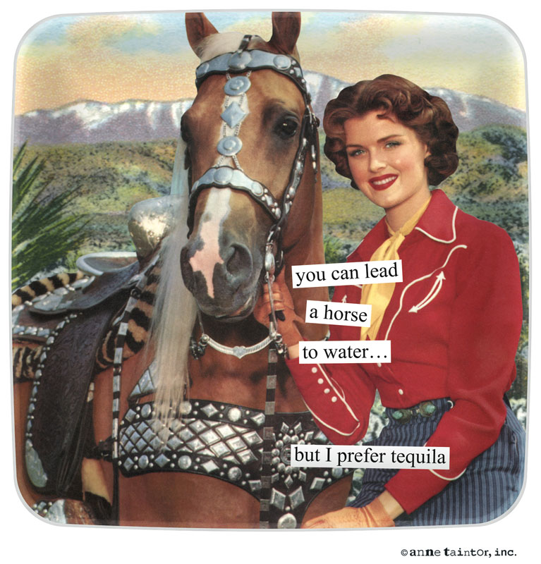 You Can Lead A Horse To Water But I Prefer Tequila Anne