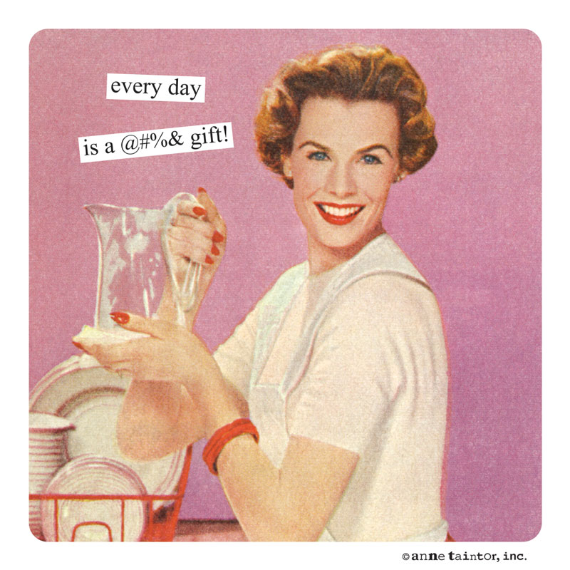every day is a @$%& gift! | Anne Taintor